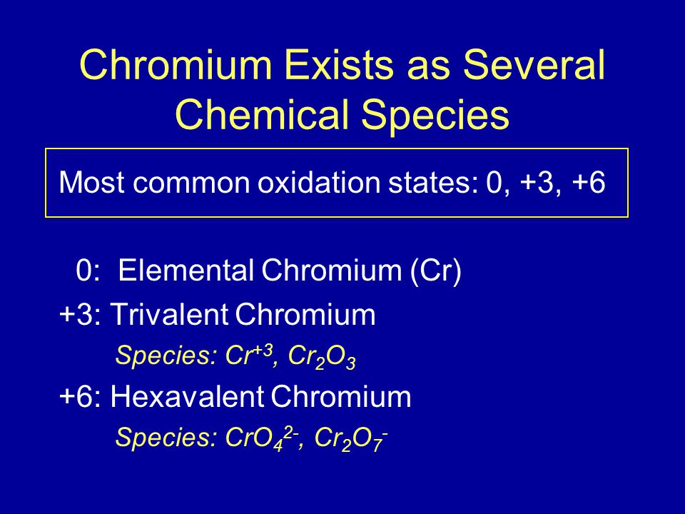 Chromium Exists as Several Chemical Species Most common oxidation states: 0, +3, +6 0: Elemental Chromium (Cr) +3: Trivalent Chromium Species: Cr +3,