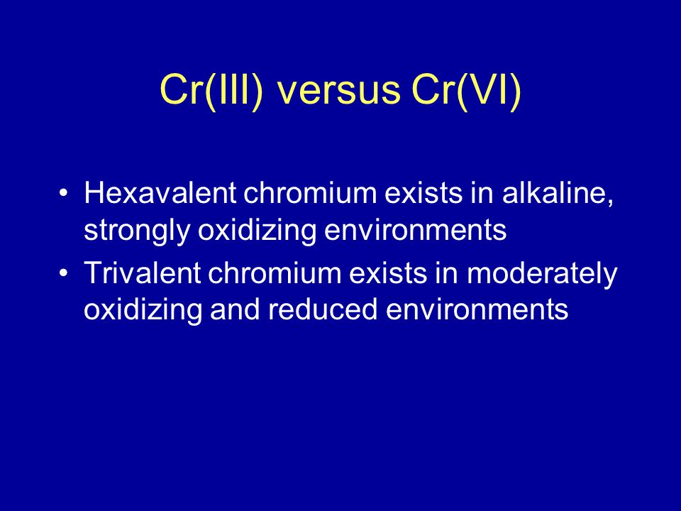Cr(III) versus Cr(VI) Hexavalent chromium exists in alkaline, strongly oxidizing environments Trivalent chromium exists in moderately oxidizing and reduced environments