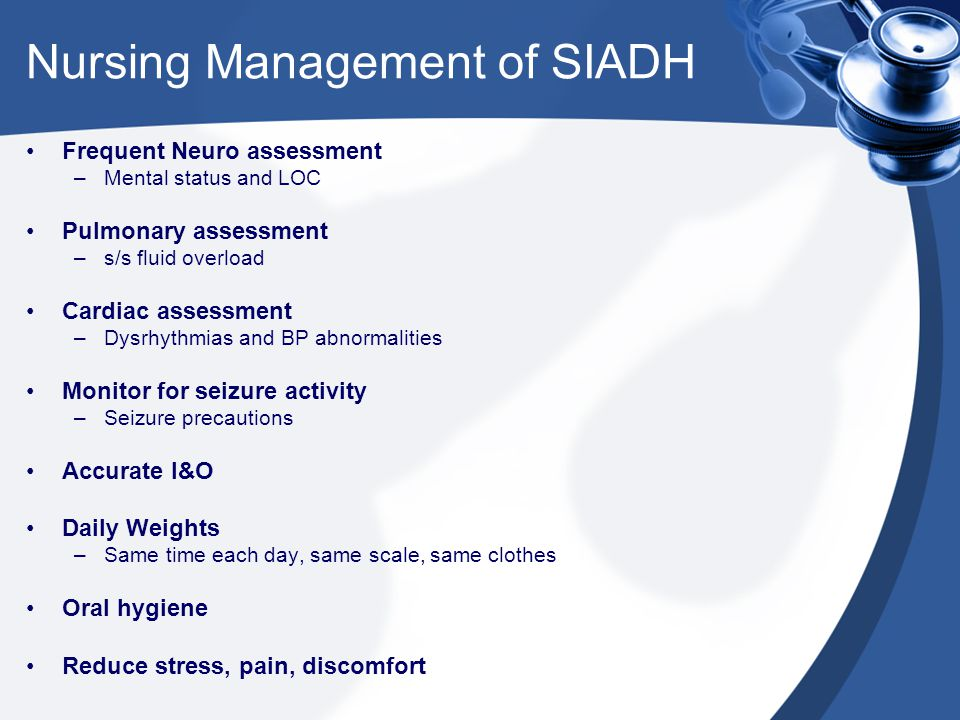 Nursing Management of SIADH Frequent Neuro assessment –Mental status and LOC Pulmonary assessment –s/s fluid overload Cardiac assessment –Dysrhythmias