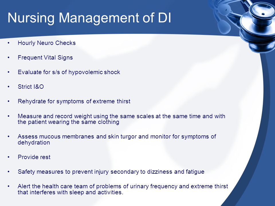 Nursing Management of DI Hourly Neuro Checks Frequent Vital Signs Evaluate for s/s of hypovolemic shock Strict I&O Rehydrate for symptoms of extreme t