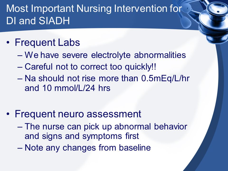 Most Important Nursing Intervention for DI and SIADH Frequent Labs –We have severe electrolyte abnormalities –Careful not to correct too quickly!! –Na
