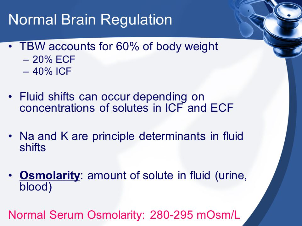 Normal Brain Regulation TBW accounts for 60% of body weight –20% ECF –40% ICF Fluid shifts can occur depending on concentrations of solutes in ICF and