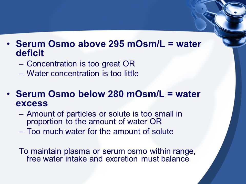 Serum Osmo above 295 mOsm/L = water deficit –Concentration is too great OR –Water concentration is too little Serum Osmo below 280 mOsm/L = water exce