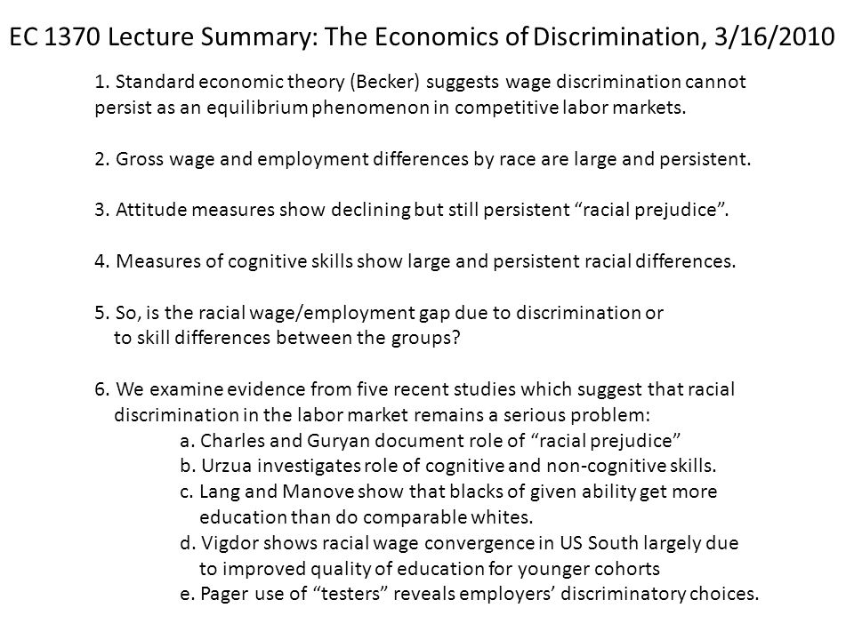 1. Standard economic theory (Becker) suggests wage discrimination cannot persist as an equilibrium phenomenon in competitive labor markets. 2. Gross w