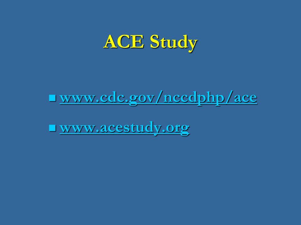 ACE Study www.cdc.gov/nccdphp/ace www.cdc.gov/nccdphp/ace www.cdc.gov/nccdphp/ace www.acestudy.org www.acestudy.org www.acestudy.org
