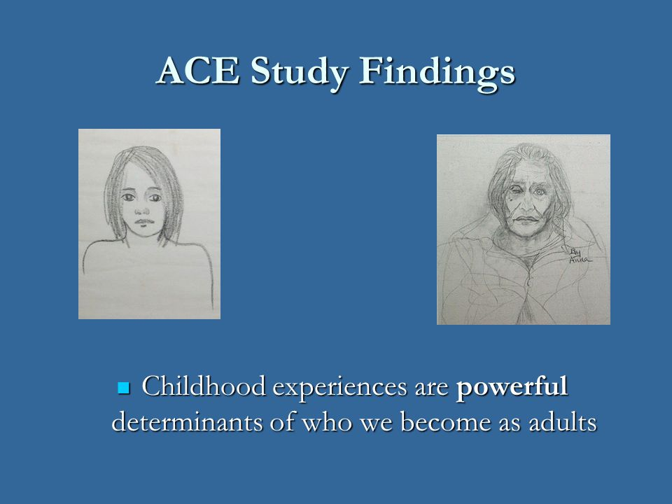 Adverse Childhood Experience* Categories Abuse of Child Abuse of Child Recurrent Severe Emotional abuse Recurrent Severe Emotional abuse Recurrent Physical abuse Recurrent Physical abuse Contact Sexual abuse Contact Sexual abuse Trauma in Child's Household Trauma in Child's Household Environment Environment Substance abuse Substance abuse Parental separation or divorce - Parental separation or divorce - Chronically depressed, emotionally Chronically depressed, emotionally disturbed or suicidal household disturbed or suicidal household member member Mother treated violently Mother treated violently Imprisoned household member Imprisoned household member Loss of parent – (by death, Loss of parent – (by death, by suicide, - or by by suicide, - or by abandonment) abandonment) Neglect of Child Neglect of Child Abandonment Abandonment Child's basic physical and/or Child's basic physical and/or emotional needs unmet emotional needs unmet * Above types of ACEs are the heavy end of abuse.