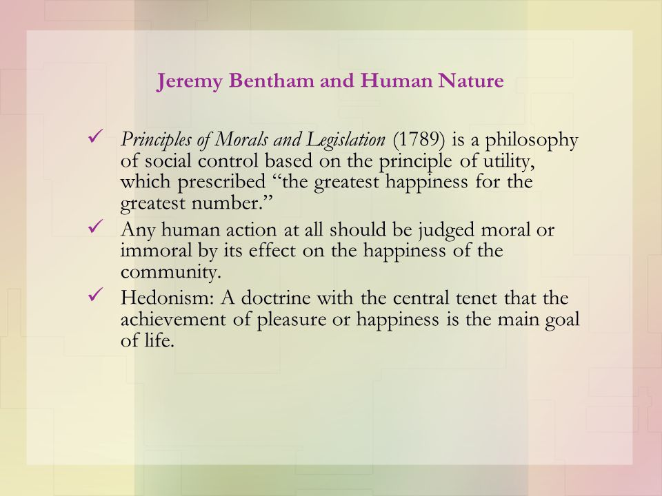 Jeremy Bentham and Human Nature Principles of Morals and Legislation (1789) is a philosophy of social control based on the principle of utility, which