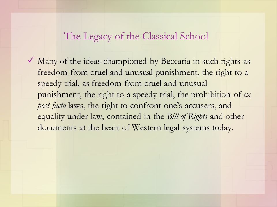 The Legacy of the Classical School Many of the ideas championed by Beccaria in such rights as freedom from cruel and unusual punishment, the right to