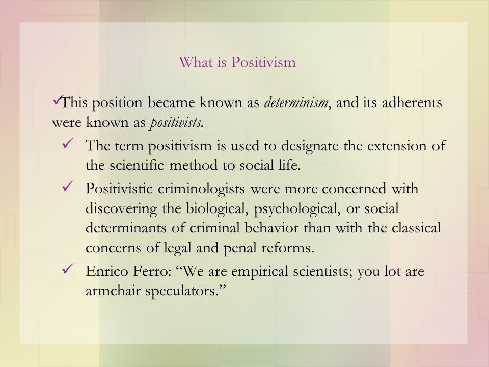 What is Positivism This position became known as determinism, and its adherents were known as positivists. The term positivism is used to designate th