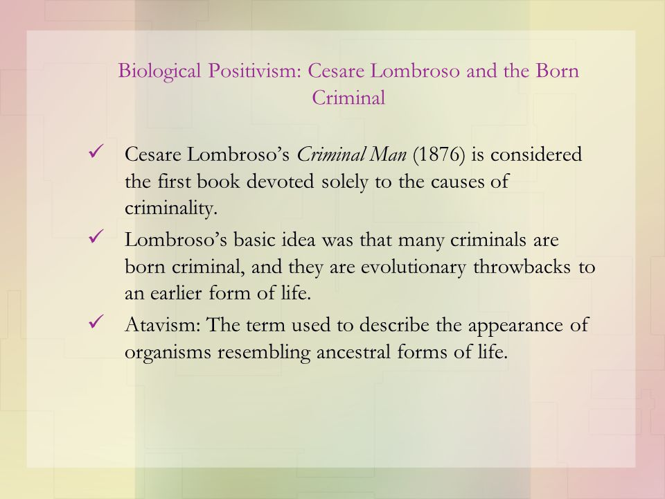 Biological Positivism: Cesare Lombroso and the Born Criminal Cesare Lombroso's Criminal Man (1876) is considered the first book devoted solely to the