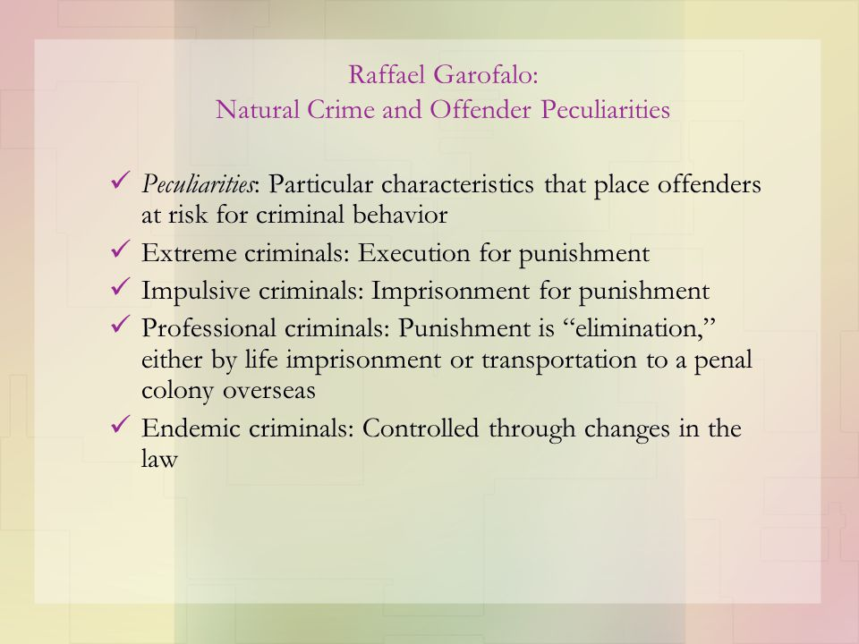 Raffael Garofalo: Natural Crime and Offender Peculiarities Peculiarities: Particular characteristics that place offenders at risk for criminal behavio