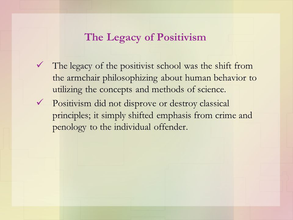 The Legacy of Positivism The legacy of the positivist school was the shift from the armchair philosophizing about human behavior to utilizing the conc