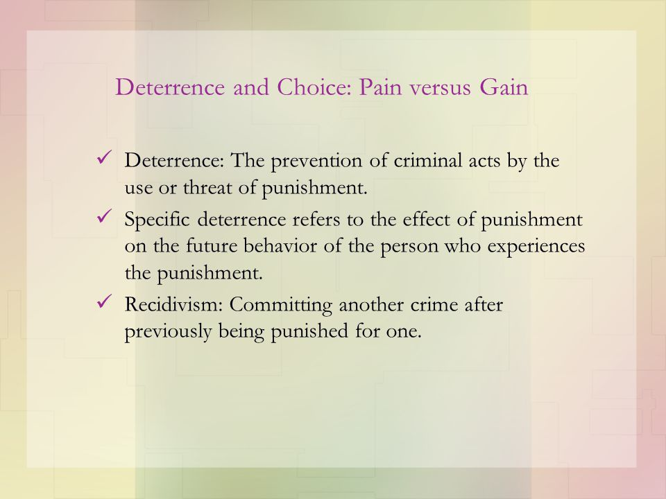 Deterrence and Choice: Pain versus Gain Deterrence: The prevention of criminal acts by the use or threat of punishment. Specific deterrence refers to