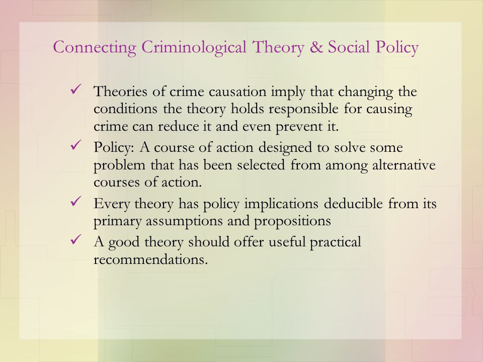 Connecting Criminological Theory & Social Policy Theories of crime causation imply that changing the conditions the theory holds responsible for causi