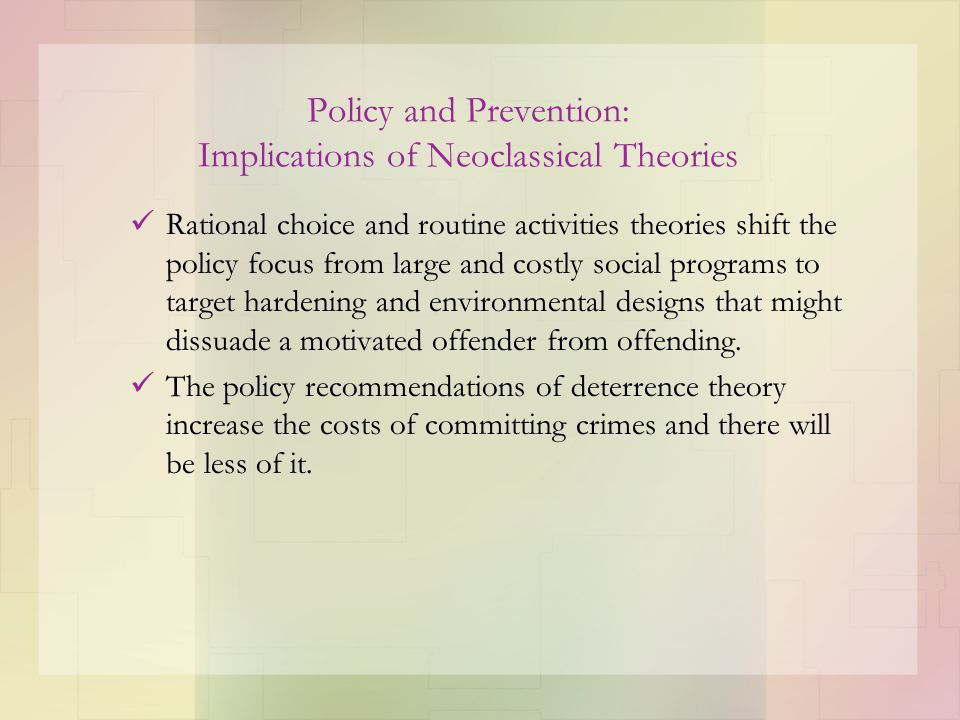 Policy and Prevention: Implications of Neoclassical Theories Rational choice and routine activities theories shift the policy focus from large and cos