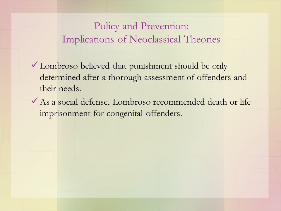 Policy and Prevention: Implications of Neoclassical Theories Lombroso believed that punishment should be only determined after a thorough assessment o