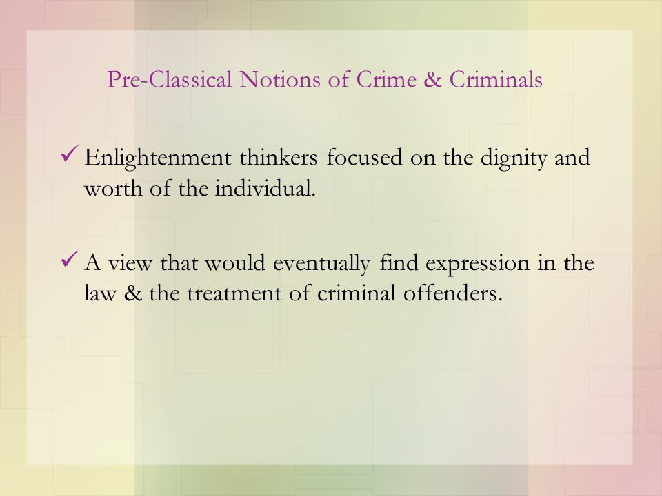Pre-Classical Notions of Crime & Criminals Enlightenment thinkers focused on the dignity and worth of the individual. A view that would eventually fin