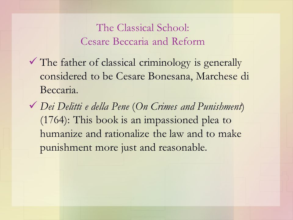 Figure 3.1 Summary and Comparisons of the Classical and Positivist Schools Pertaining to Certain Issues Classical Positivist Historical Period18th-century Enlightenment, early period of Industrial Revolution 19th-century Age of Reason, mid– Industrial Revolution Leading FiguresCesare Becarria, Jeremy Bentham Cesare Lombroso, Raffael Garofalo, Enrico Ferri Purpose of SchoolTo reform and humanize the legal and penal systems To apply the scientific method to the study of crime and criminality Image of Human NatureHumans are hedonistic, rational, and have free will.