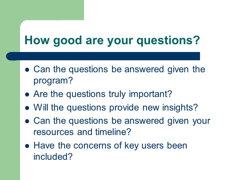 How good are your questions. Can the questions be answered given the program.