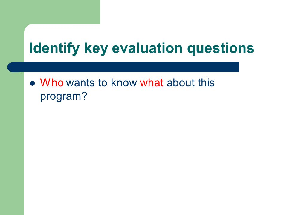 Identify key evaluation questions Who wants to know what about this program