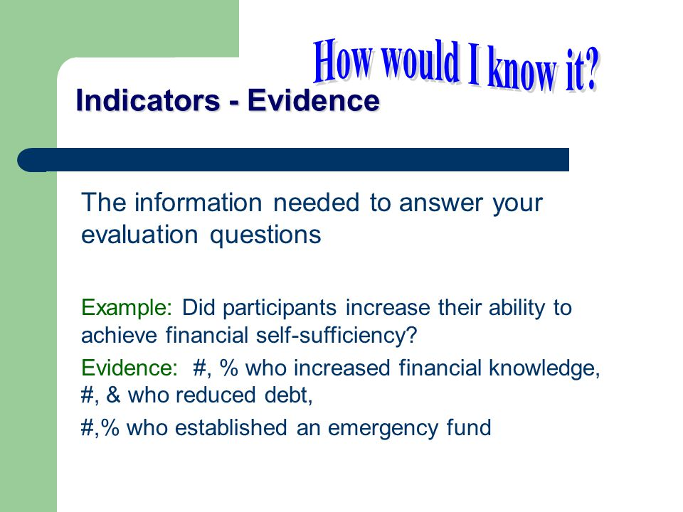 Indicators - Evidence The information needed to answer your evaluation questions Example: Did participants increase their ability to achieve financial self-sufficiency.