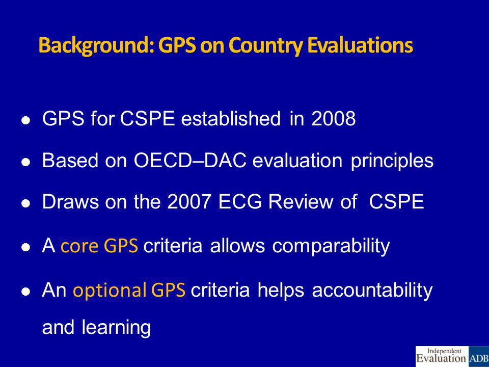Background: GPS on Country Evaluations GPS for CSPE established in 2008 Based on OECD–DAC evaluation principles Draws on the 2007 ECG Review of CSPE A core GPS criteria allows comparability An optional GPS criteria helps accountability and learning