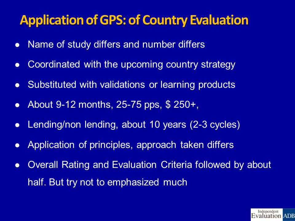 Application of GPS: of Country Evaluation Name of study differs and number differs Coordinated with the upcoming country strategy Substituted with validations or learning products About 9-12 months, 25-75 pps, $ 250+, Lending/non lending, about 10 years (2-3 cycles) Application of principles, approach taken differs Overall Rating and Evaluation Criteria followed by about half.