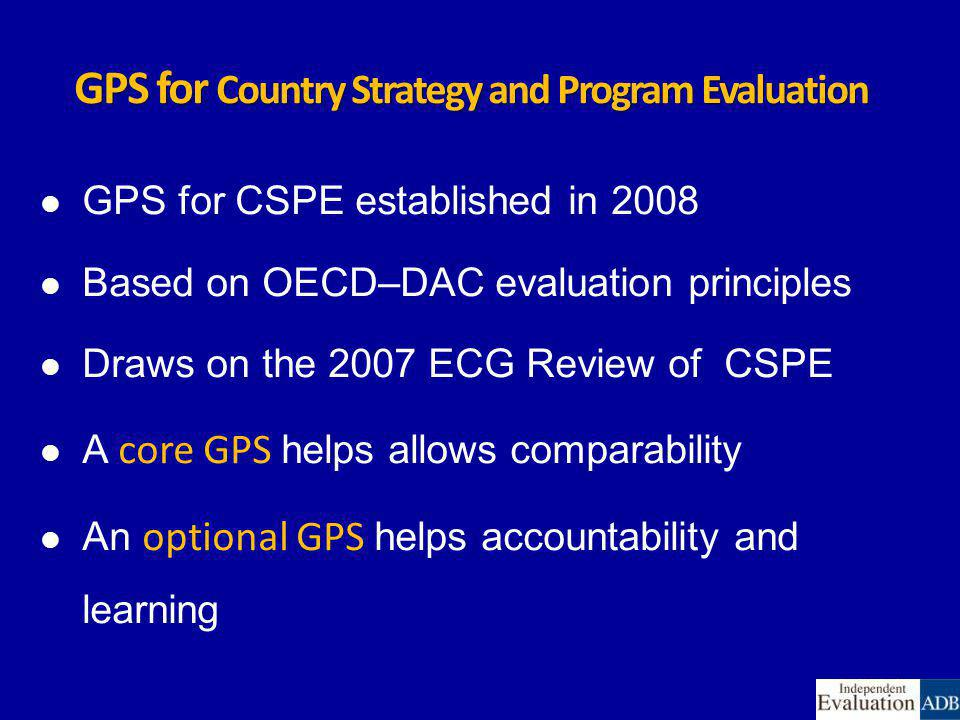GPS for Country Strategy and Program Evaluation GPS for CSPE established in 2008 Based on OECD–DAC evaluation principles Draws on the 2007 ECG Review of CSPE A core GPS helps allows comparability An optional GPS helps accountability and learning
