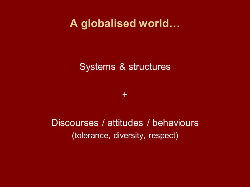A globalised world… Systems & structures + Discourses / attitudes / behaviours (tolerance, diversity, respect)