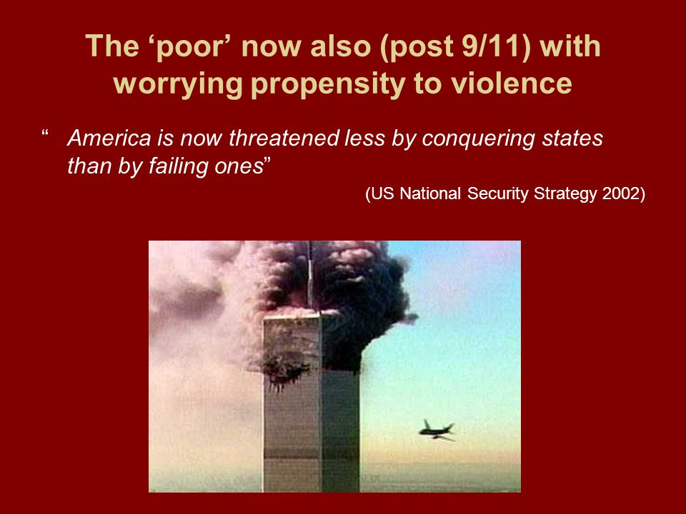 The 'poor' now also (post 9/11) with worrying propensity to violence America is now threatened less by conquering states than by failing ones (US National Security Strategy 2002)