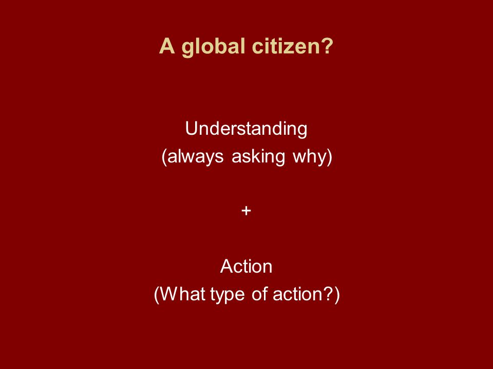 A global citizen Understanding (always asking why) + Action (What type of action )
