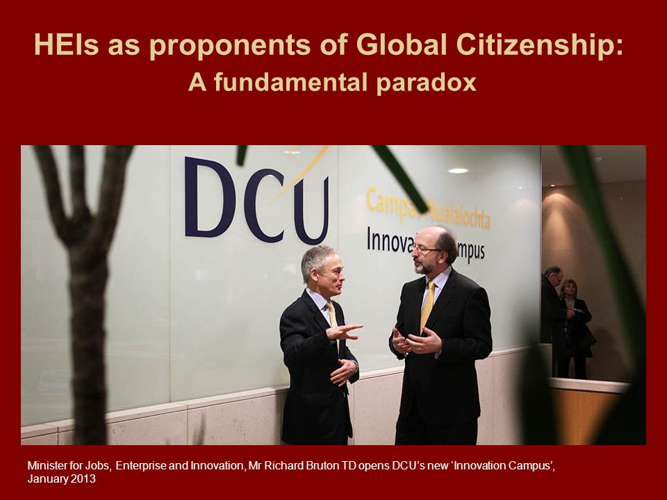 HEIs as proponents of Global Citizenship: A fundamental paradox Minister for Jobs, Enterprise and Innovation, Mr Richard Bruton TD opens DCU's new 'Innovation Campus', January 2013