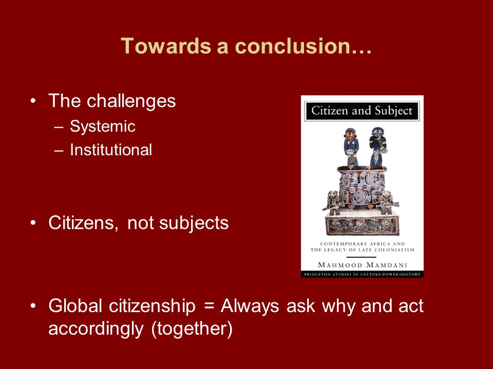 Towards a conclusion… The challenges –Systemic –Institutional Citizens, not subjects Global citizenship = Always ask why and act accordingly (together
