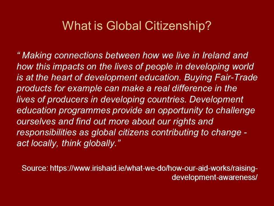 """What is Global Citizenship? """" Making connections between how we live in Ireland and how this impacts on the lives of people in developing world is at"""