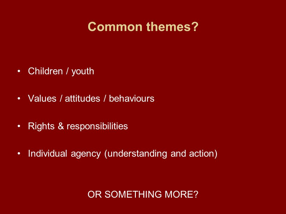 Common themes? Children / youth Values / attitudes / behaviours Rights & responsibilities Individual agency (understanding and action) OR SOMETHING MO