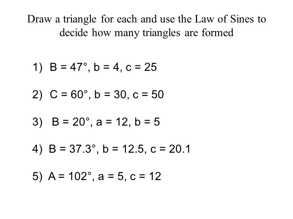 Draw a triangle for each and use the Law of Sines to decide how many triangles are formed 1) B = 47°, b = 4, c = 25 No Triangle 2) C = 60°, b = 30, c