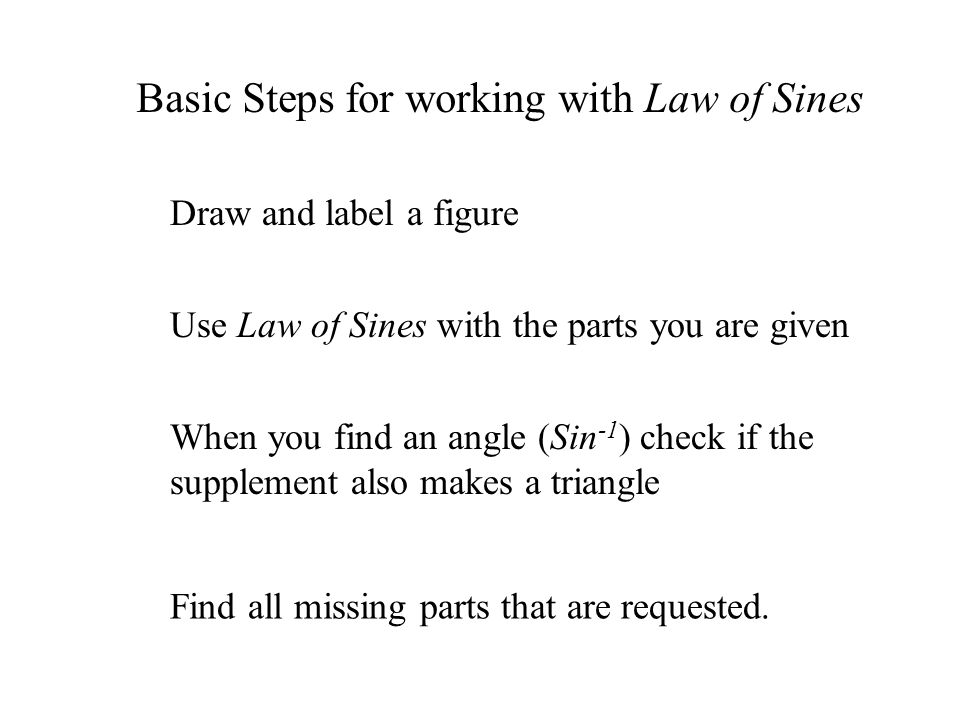 Basic Steps for working with Law of Sines Use Law of Sines with the parts you are given Draw and label a figure When you find an angle (Sin -1 ) check