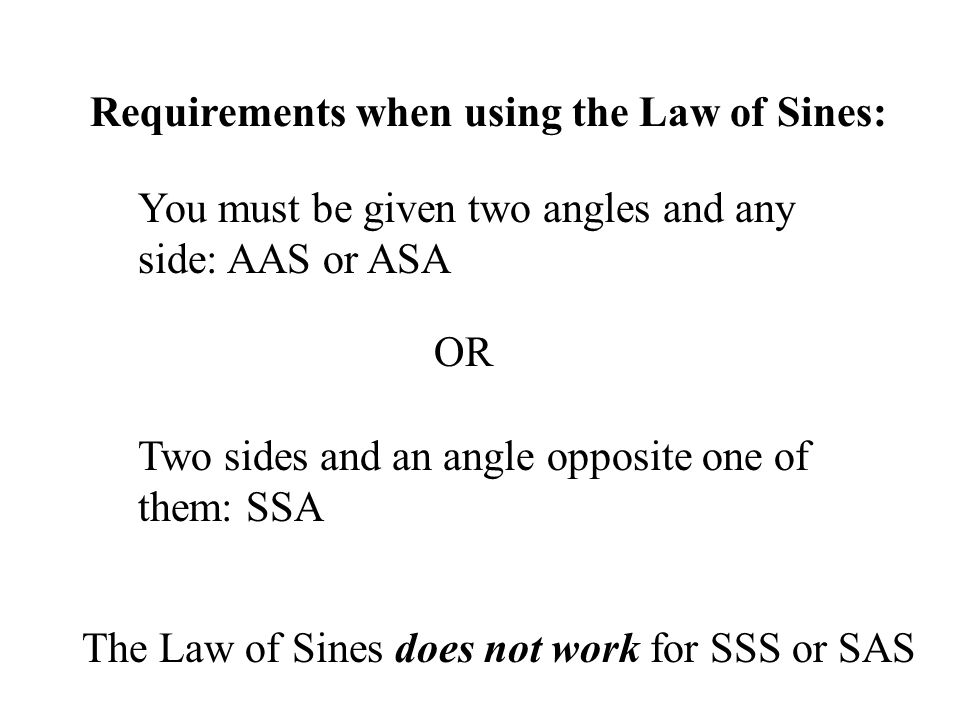 Requirements when using the Law of Sines: You must be given two angles and any side: AAS or ASA Two sides and an angle opposite one of them: SSA OR Th