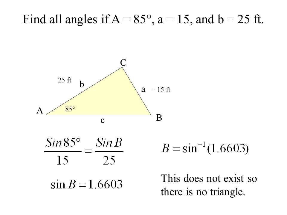 Find all angles if A = 85°, a = 15, and b = 25 ft. b a c B C A 85° = 15 ft 25 ft This does not exist so there is no triangle.