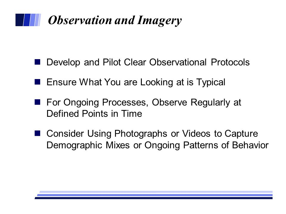 Observation and Imagery Develop and Pilot Clear Observational Protocols Ensure What You are Looking at is Typical For Ongoing Processes, Observe Regul