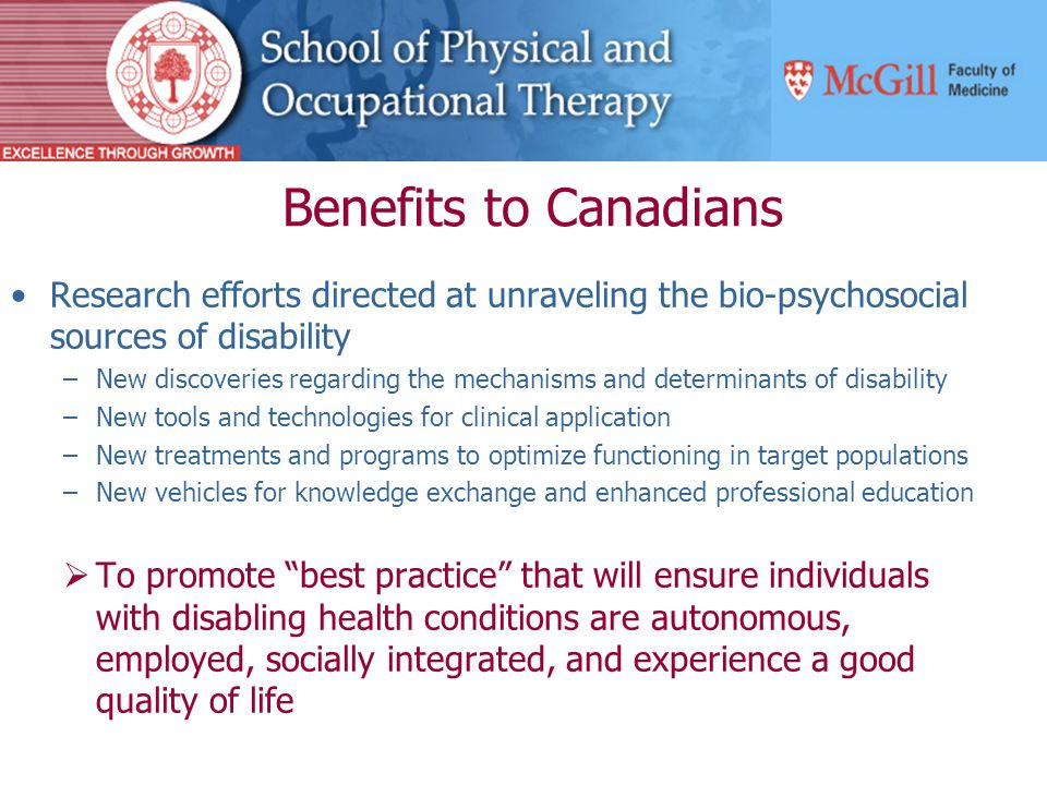 Benefits to Canadians Research efforts directed at unraveling the bio-psychosocial sources of disability –New discoveries regarding the mechanisms and determinants of disability –New tools and technologies for clinical application –New treatments and programs to optimize functioning in target populations –New vehicles for knowledge exchange and enhanced professional education  To promote best practice that will ensure individuals with disabling health conditions are autonomous, employed, socially integrated, and experience a good quality of life