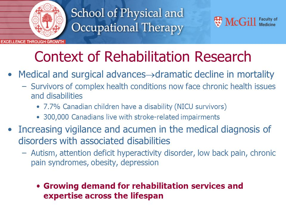 Context of Rehabilitation Research Medical and surgical advances  dramatic decline in mortality –Survivors of complex health conditions now face chronic health issues and disabilities 7.7% Canadian children have a disability (NICU survivors) 300,000 Canadians live with stroke-related impairments Increasing vigilance and acumen in the medical diagnosis of disorders with associated disabilities –Autism, attention deficit hyperactivity disorder, low back pain, chronic pain syndromes, obesity, depression Growing demand for rehabilitation services and expertise across the lifespan