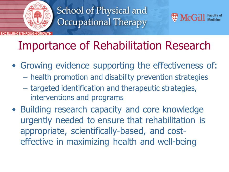 Importance of Rehabilitation Research Growing evidence supporting the effectiveness of: –health promotion and disability prevention strategies –targeted identification and therapeutic strategies, interventions and programs Building research capacity and core knowledge urgently needed to ensure that rehabilitation is appropriate, scientifically-based, and cost- effective in maximizing health and well-being