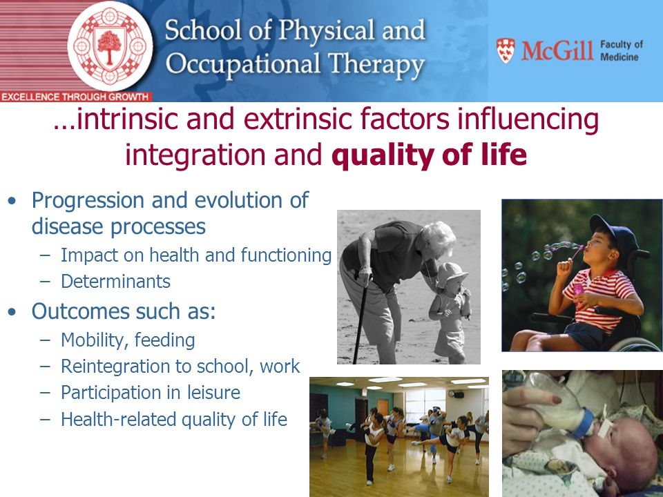 …intrinsic and extrinsic factors influencing integration and quality of life Progression and evolution of disease processes –Impact on health and functioning –Determinants Outcomes such as: –Mobility, feeding –Reintegration to school, work –Participation in leisure –Health-related quality of life