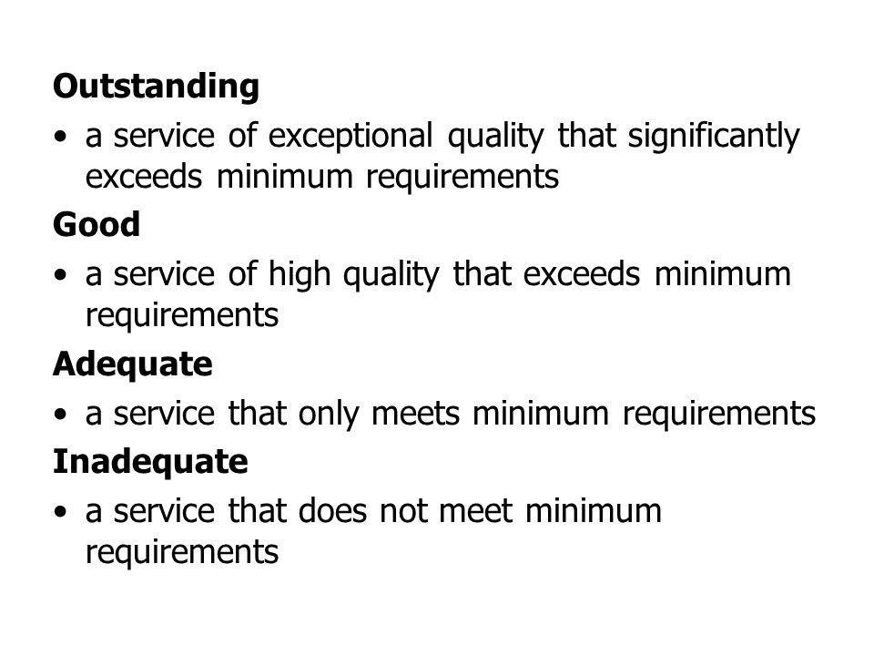 Outstanding a service of exceptional quality that significantly exceeds minimum requirements Good a service of high quality that exceeds minimum requirements Adequate a service that only meets minimum requirements Inadequate a service that does not meet minimum requirements
