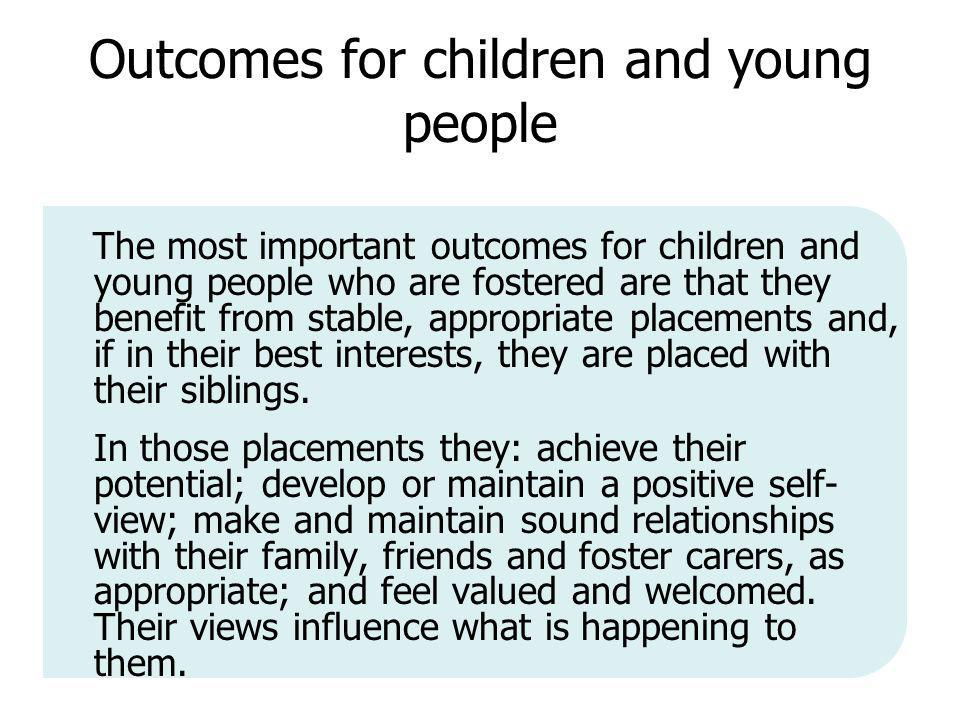 Outcomes for children and young people The most important outcomes for children and young people who are fostered are that they benefit from stable, appropriate placements and, if in their best interests, they are placed with their siblings.