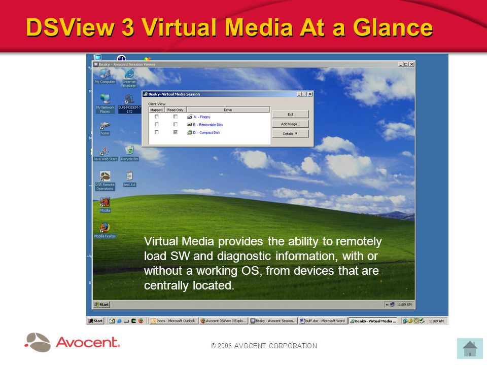 © 2006 AVOCENT CORPORATION DSView 3 Virtual Media At a Glance Virtual Media provides the ability to remotely load SW and diagnostic information, with or without a working OS, from devices that are centrally located.