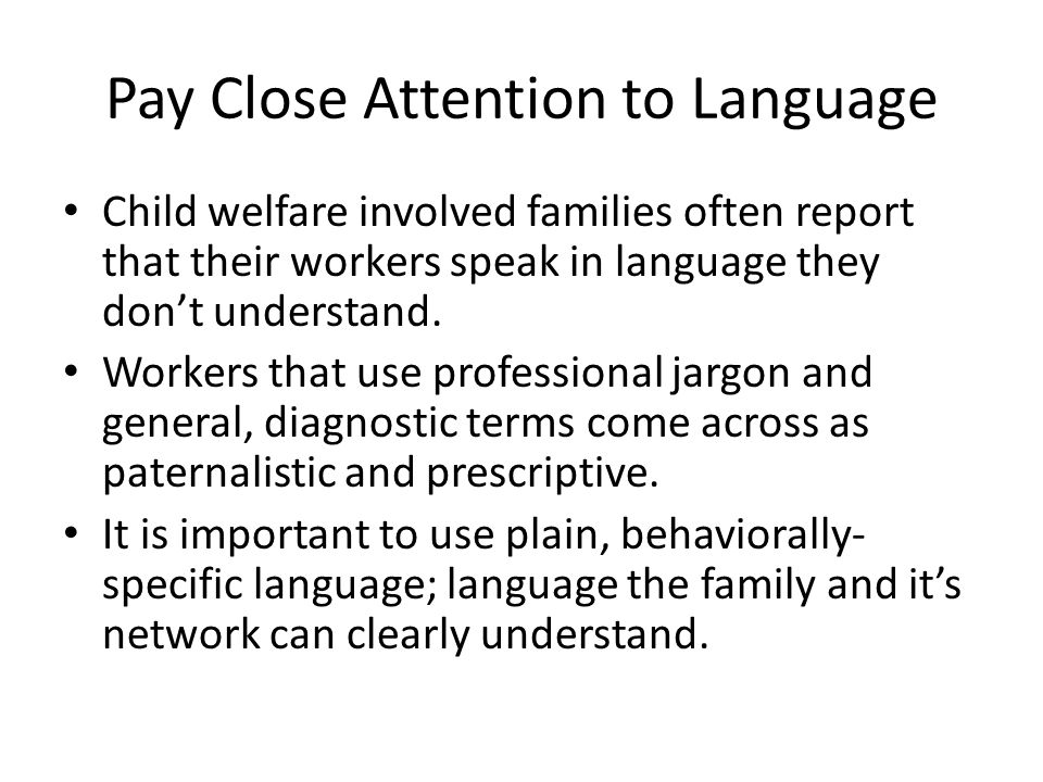 Pay Close Attention to Language Child welfare involved families often report that their workers speak in language they don't understand. Workers that