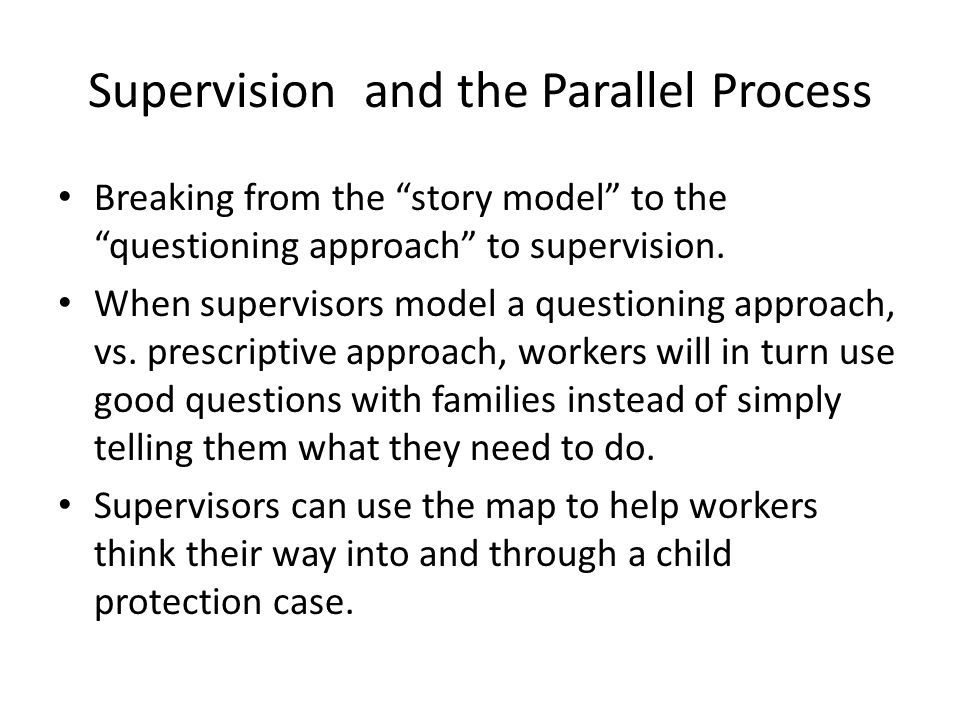 """Supervision and the Parallel Process Breaking from the """"story model"""" to the """"questioning approach"""" to supervision. When supervisors model a questionin"""