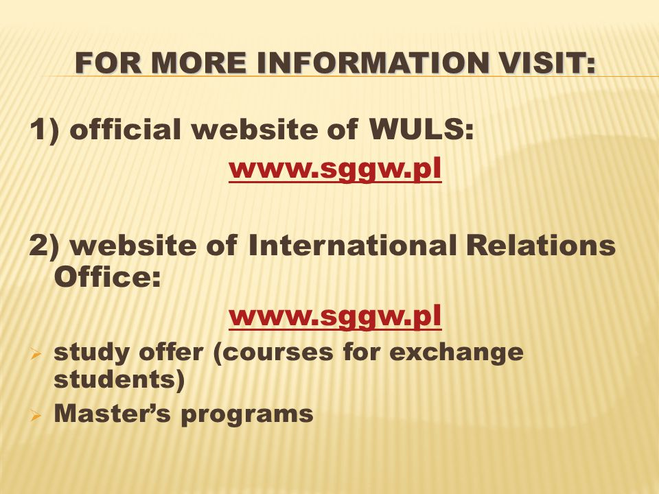 FOR MORE INFORMATION VISIT: 1) official website of WULS: www.sggw.pl 2) website of International Relations Office: www.sggw.pl  study offer (courses for exchange students)  Master's programs